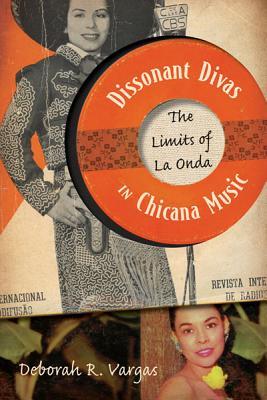 Dissonant Divas in Chicana Music By Vargas, Deborah R.